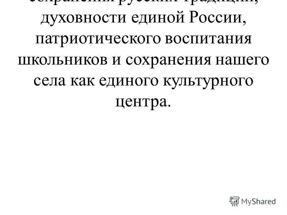 Мы думаем, что наш музей поможет решить проблему сохранения русских традиций, духовности единой России, патриотического воспитания школьников и сохранения нашего села как единого культурного центра.