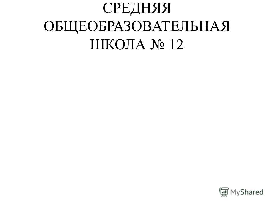 СРЕДНЯЯ ОБЩЕОБРАЗОВАТЕЛЬНАЯ ШКОЛА 12