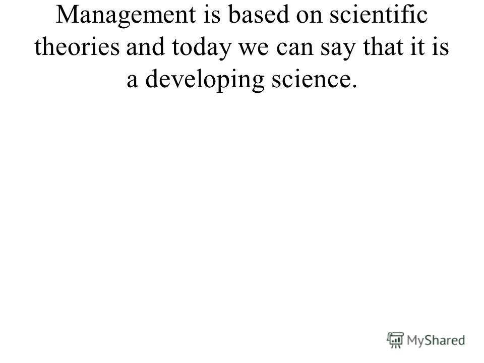 Management is based on scientific theories and today we can say that it is a developing science.