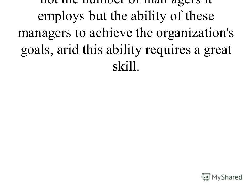 What is important to an organization is not the number of man agers it employs but the ability of these managers to achieve the organization's goals, arid this ability requires a great skill.