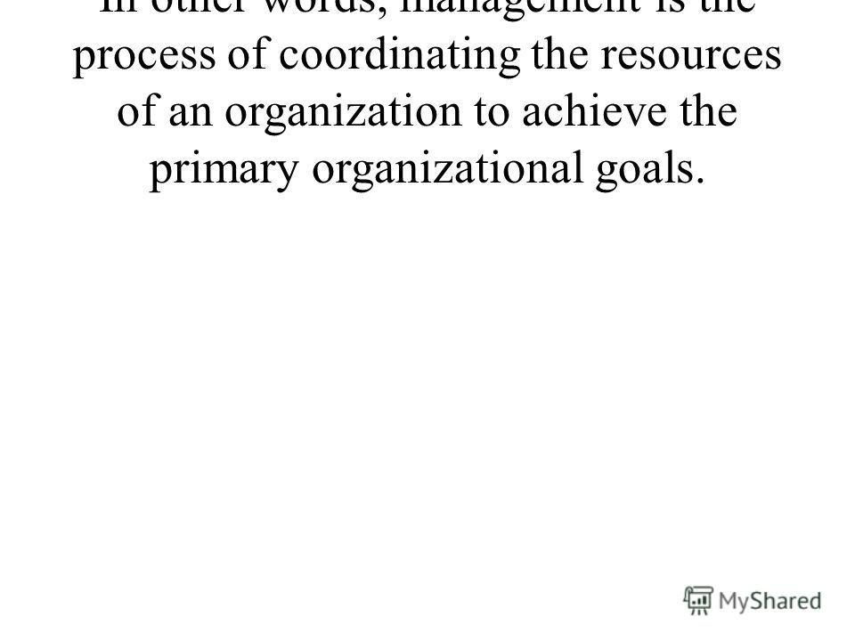 In other words, management is the process of coordinating the resources of an organization to achieve the primary organizational goals.