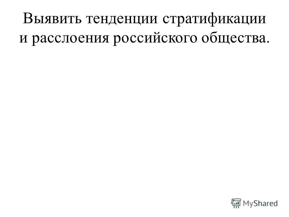 Выявить тенденции стратификации и расслоения российского общества.