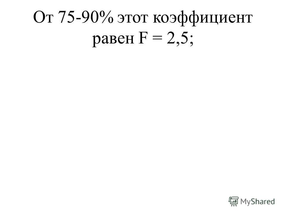 От 75-90% этот коэффициент равен F = 2,5;
