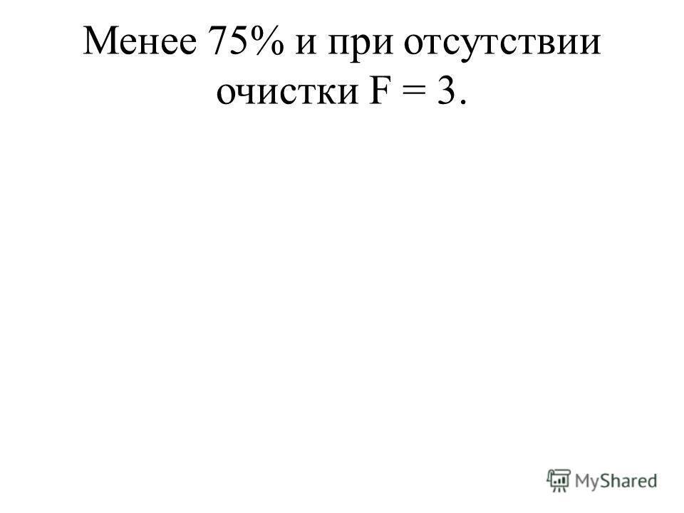 Менее 75% и при отсутствии очистки F = 3.