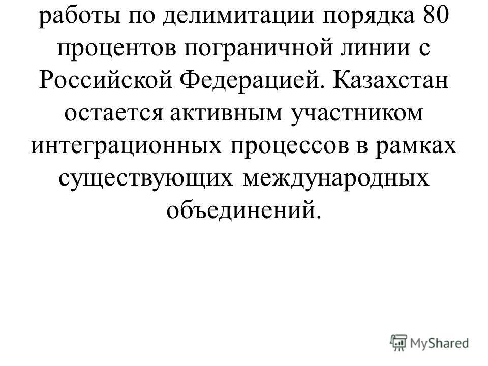 Большое значение имело подписание соглашений о делимитации государственных границ с Узбекистаном, завершение работы по делимитации порядка 80 процентов пограничной линии с Российской Федерацией. Казахстан остается активным участником интеграционных п