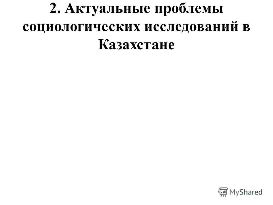 2. Актуальные проблемы социологических исследований в Казахстане