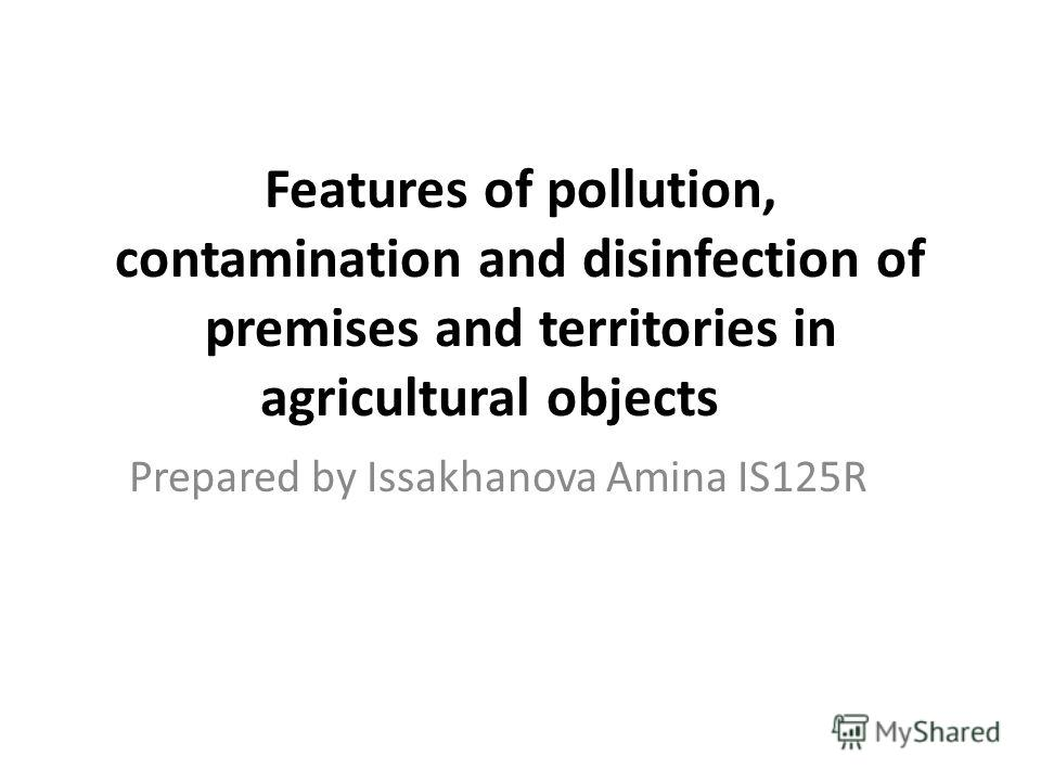 Features of pollution, contamination and disinfection of premises and territories in agricultural objects Prepared by Issakhanova Amina IS125R