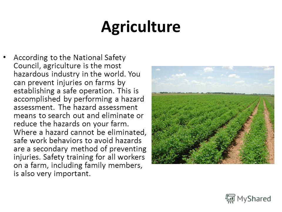 Agriculture According to the National Safety Council, agriculture is the most hazardous industry in the world. You can prevent injuries on farms by establishing a safe operation. This is accomplished by performing a hazard assessment. The hazard asse