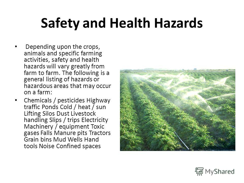 Safety and Health Hazards Depending upon the crops, animals and specific farming activities, safety and health hazards will vary greatly from farm to farm. The following is a general listing of hazards or hazardous areas that may occur on a farm: Che
