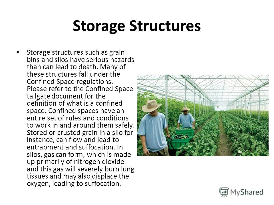 Storage Structures Storage structures such as grain bins and silos have serious hazards than can lead to death. Many of these structures fall under the Confined Space regulations. Please refer to the Confined Space tailgate document for the definitio