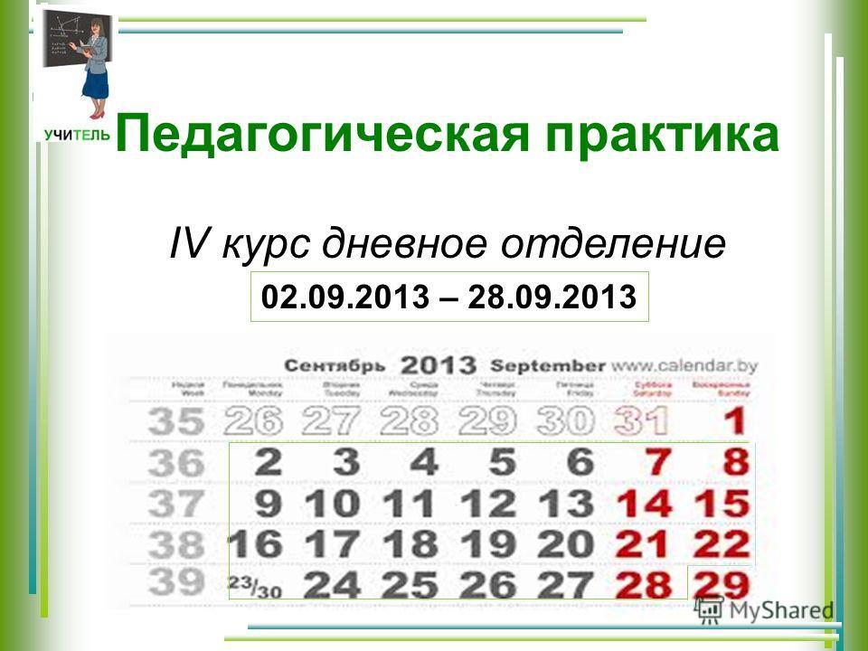Педагогическая практика ІV курс дневное отделение 02.09.2013 – 28.09.2013