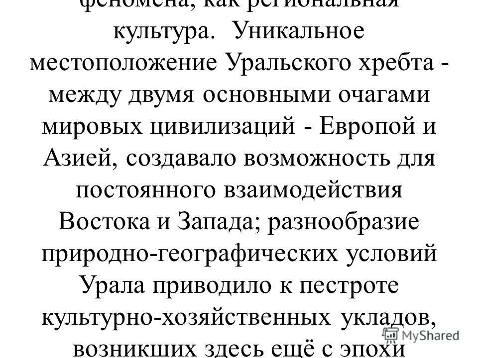 .Художественная культура Урала является составной частью истории культуры России. Вместе с тем она представляет собой не просто провинциальный вариант общенациональной культуры, а самостоятельное явление, обладающее собственными закономерностями и ло