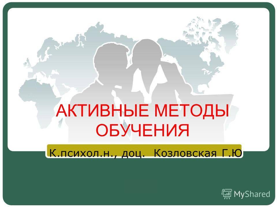 АКТИВНЫЕ МЕТОДЫ ОБУЧЕНИЯ К.психол.н., доц. Козловская Г.Ю