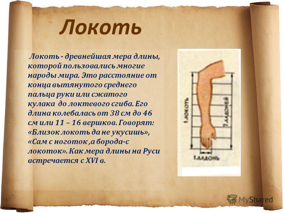 Локоть Локоть - древнейшая мера длины, которой пользовались многие народы мира. Это расстояние от конца вытянутого среднего пальца руки или сжатого кулака до локтевого сгиба. Его длина колебалась от 38 см до 46 см или 11 – 16 вершков. Говорят: «Близо