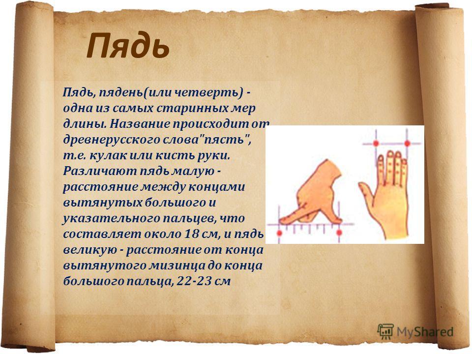 Пядь Пядь, пядень(или четверть) - одна из самых старинных мер длины. Название происходит от древнерусского слова