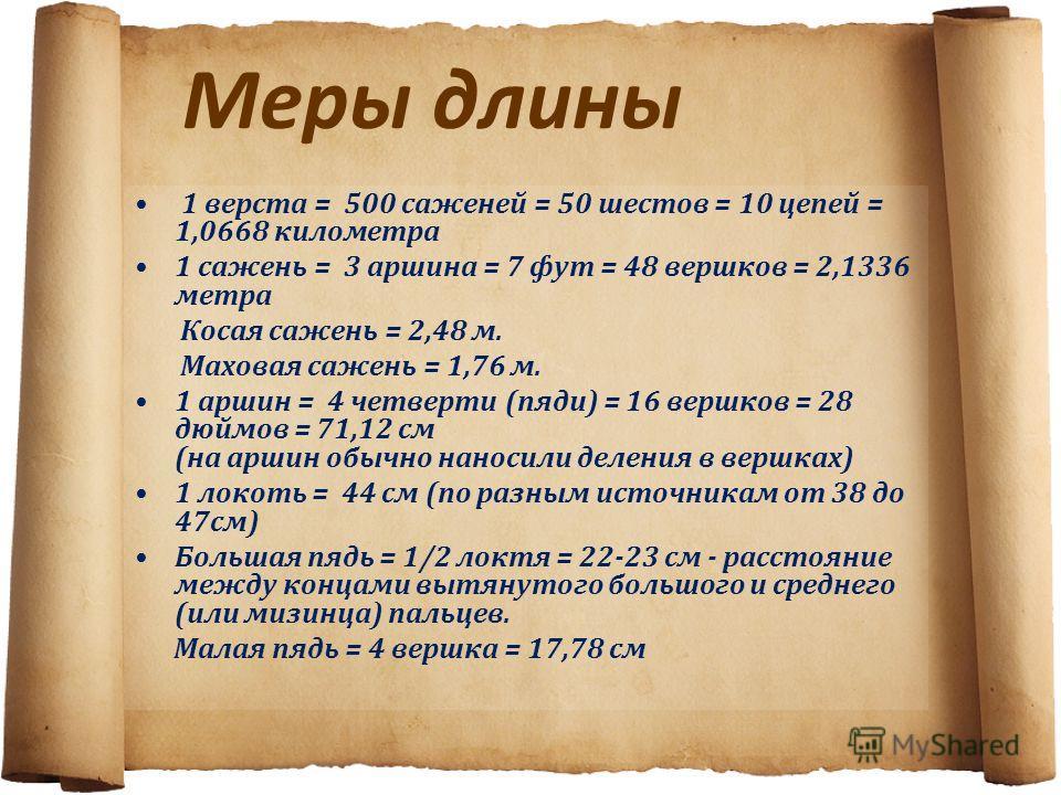 Меры длины 1 верста = 500 саженей = 50 шестов = 10 цепей = 1,0668 километра 1 сажень = 3 аршина = 7 фут = 48 вершков = 2,1336 метра Косая сажень = 2,48 м. Маховая сажень = 1,76 м. 1 аршин = 4 четверти (пяди) = 16 вершков = 28 дюймов = 71,12 см (на ар