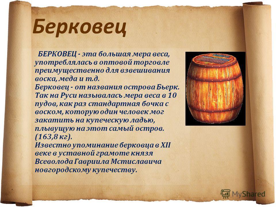 Берковец БЕРКОВЕЦ - эта большая мера веса, употреблялась в оптовой торговле преимущественно для взвешивания воска, меда и т.д. Берковец - от названия острова Бьерк. Так на Руси называлась мера веса в 10 пудов, как раз стандартная бочка с воском, кото