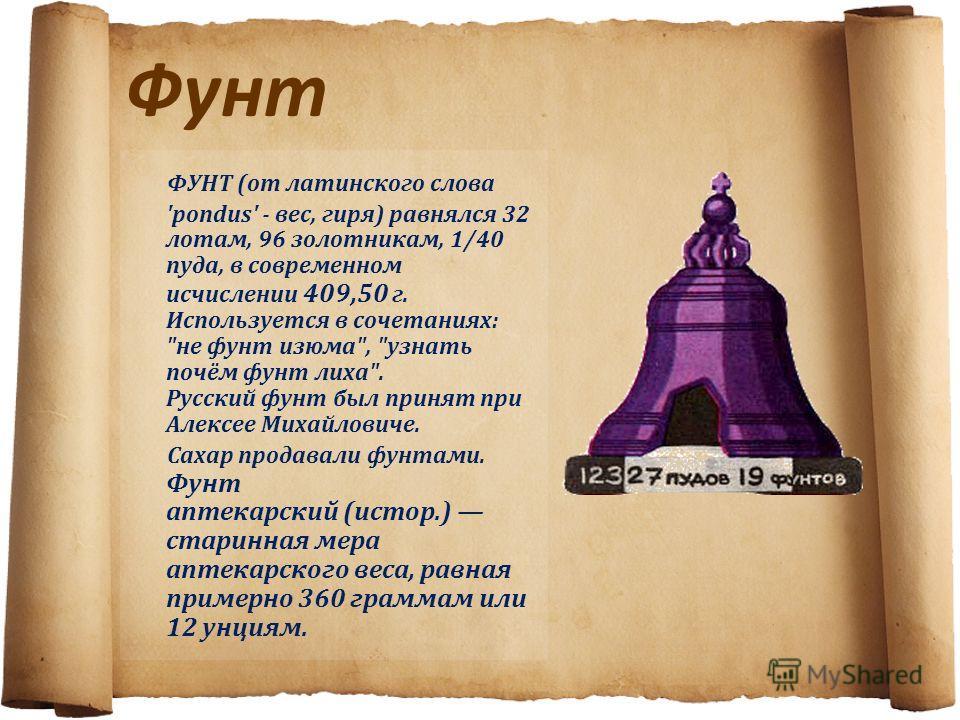 Фунт ФУНТ (от латинского слова 'pondus' - вес, гиря) равнялся 32 лотам, 96 золотникам, 1/40 пуда, в современном исчислении 409,50 г. Используется в сочетаниях: