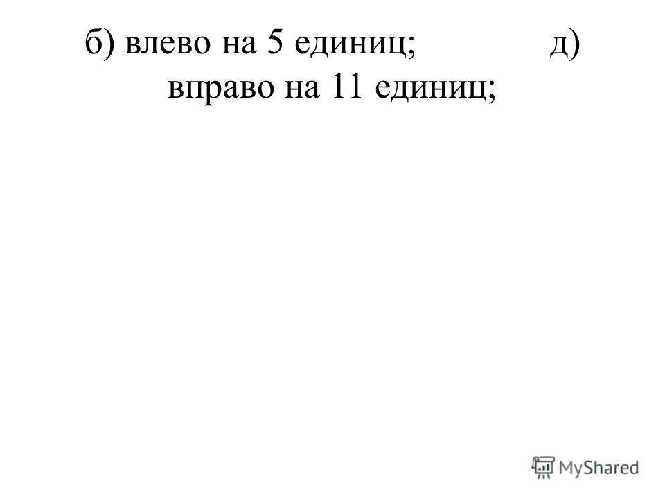 б) влево на 5 единиц;д) вправо на 11 единиц;