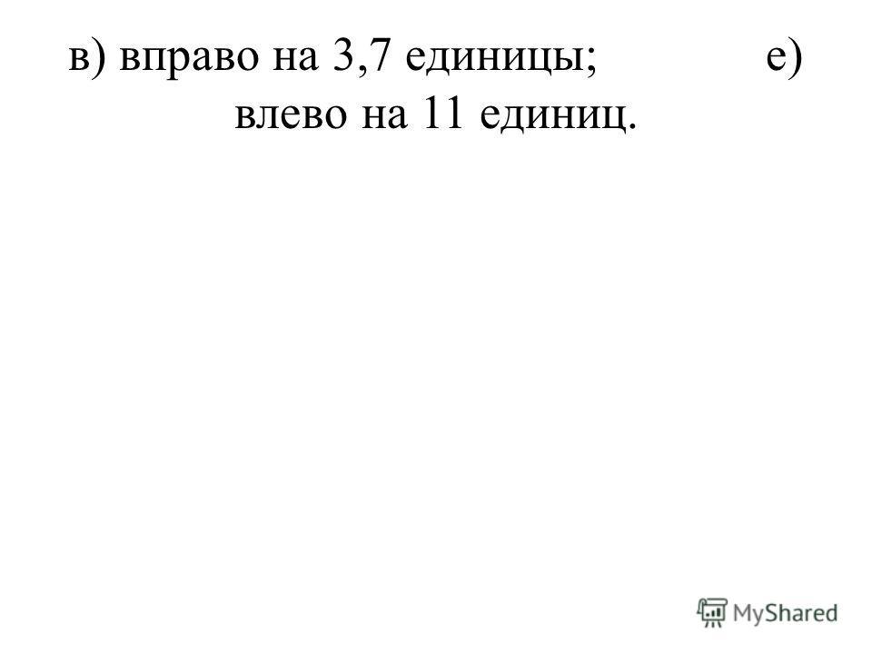 в) вправо на 3,7 единицы;е) влево на 11 единиц.