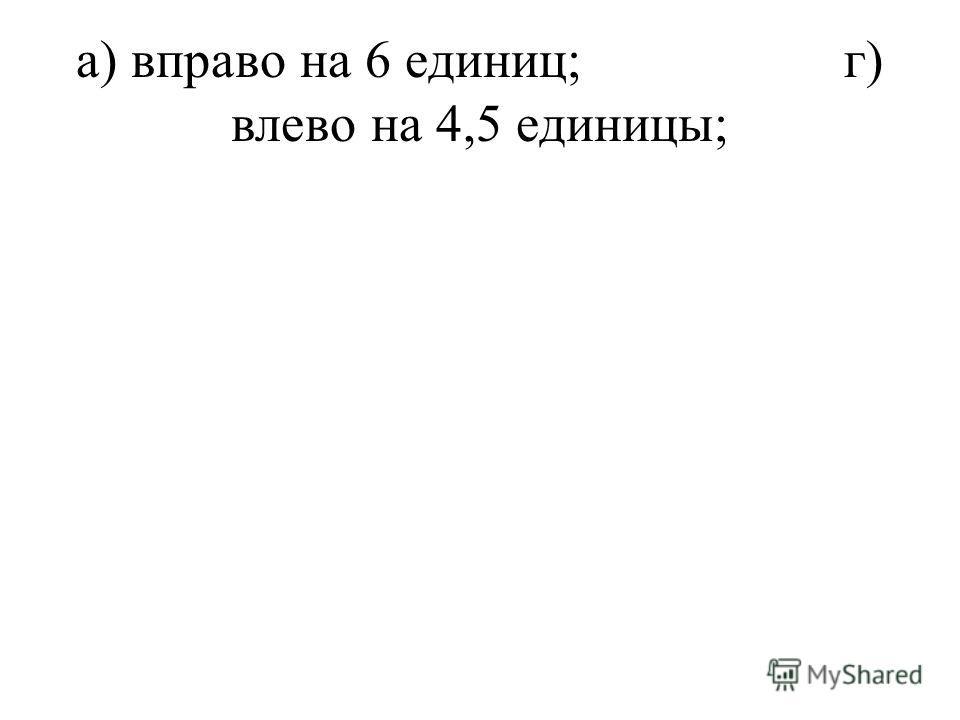 а) вправо на 6 единиц;г) влево на 4,5 единицы;