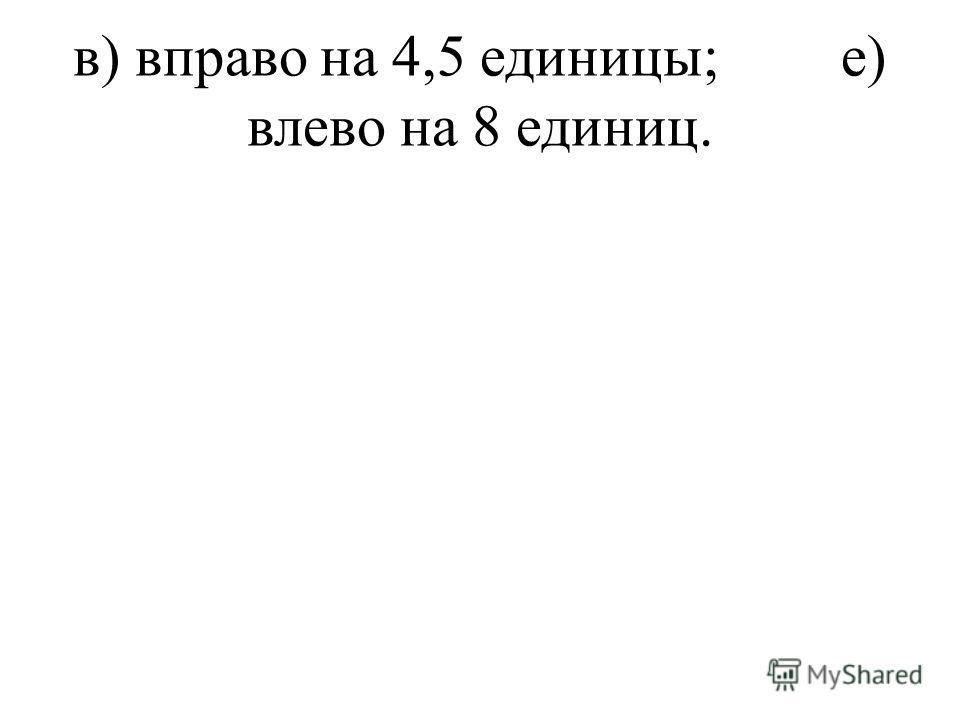 в) вправо на 4,5 единицы;е) влево на 8 единиц.