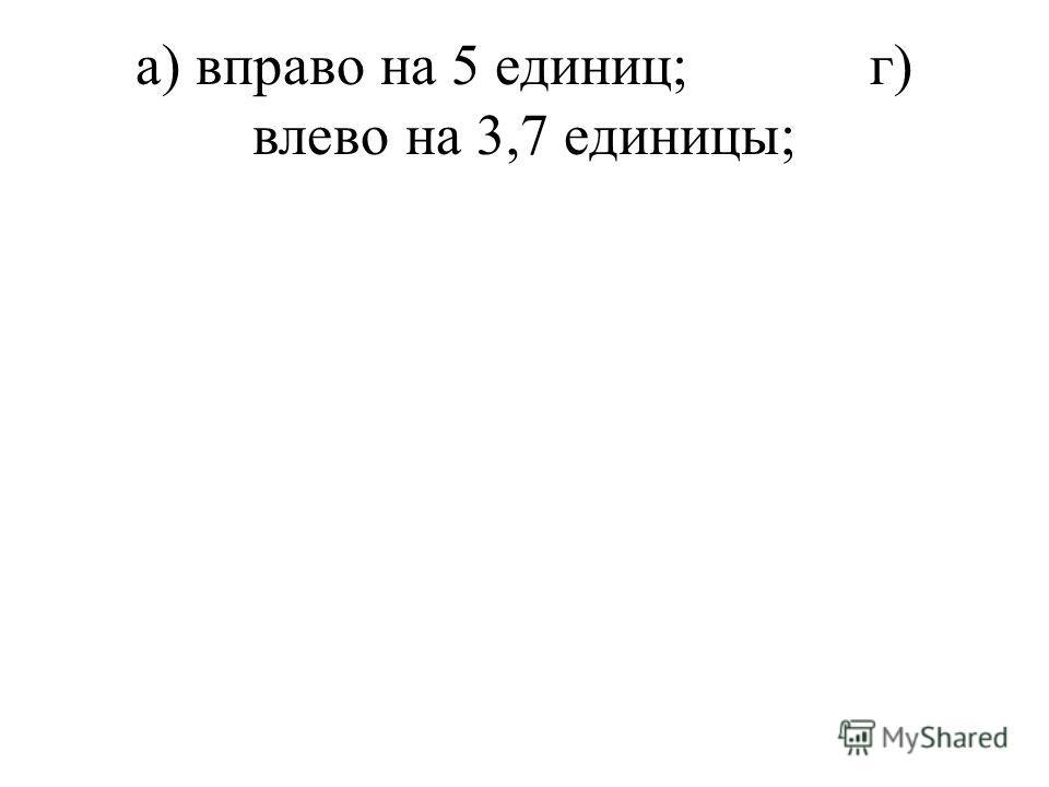 а) вправо на 5 единиц;г) влево на 3,7 единицы;
