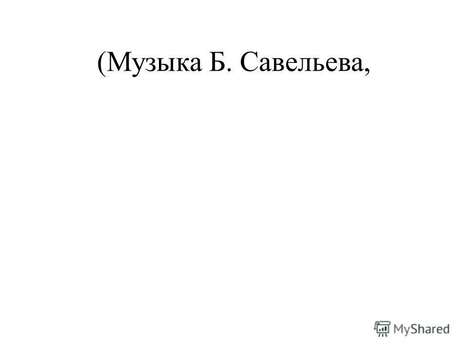 (Музыка Б. Савельева,