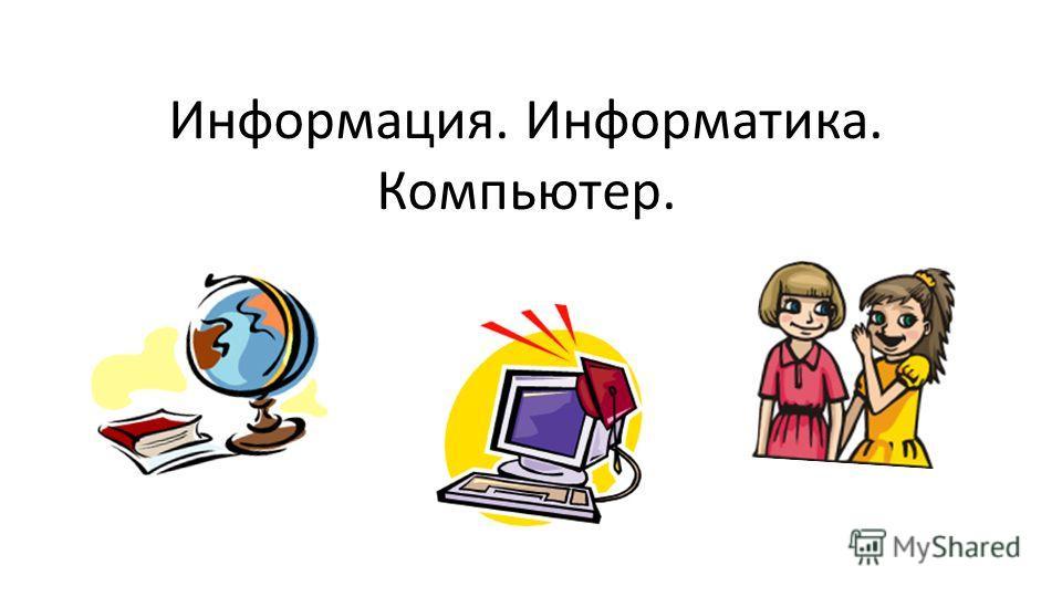 Информация. Информатика. Компьютер.