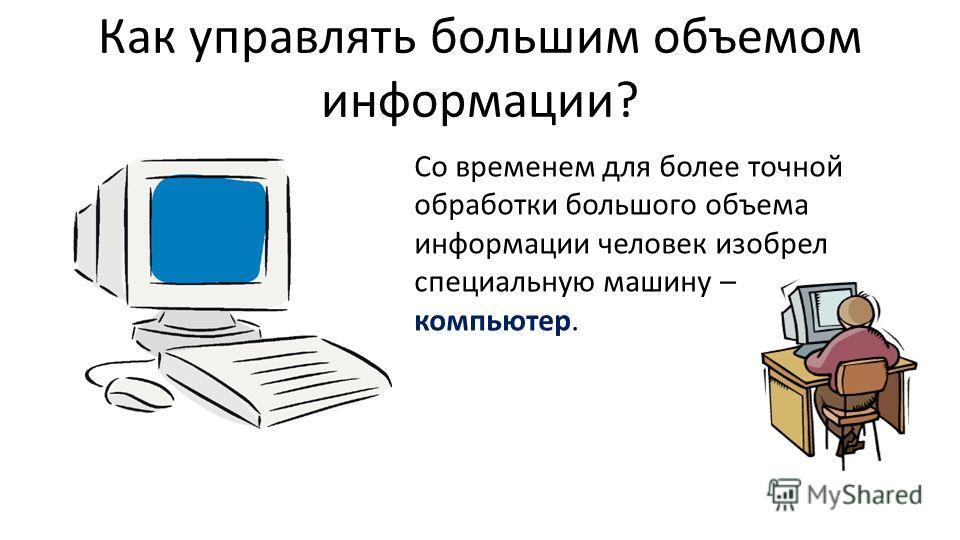 Как управлять большим объемом информации? Со временем для более точной обработки большого объема информации человек изобрел специальную машину – компьютер.