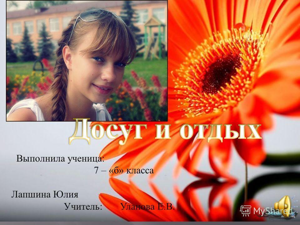 Выполнила ученица : 7 – « б » класса Лапшина Юлия Учитель : Уланова Е. В.