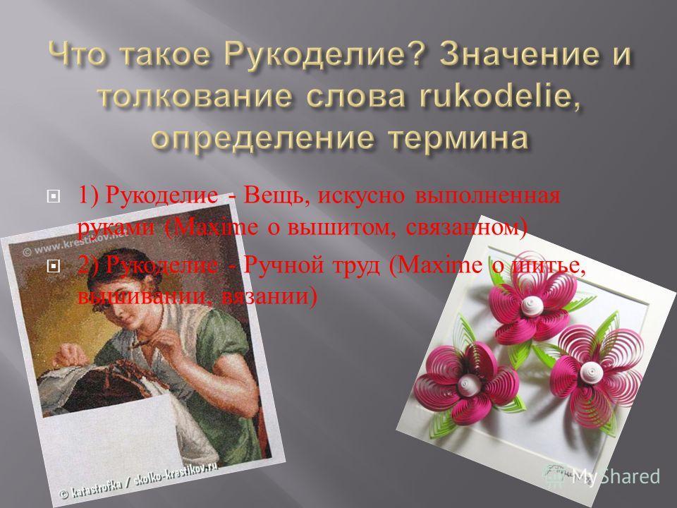 1) Рукоделие - Вещь, искусно выполненная руками (Maxime о вышитом, связанном ) 2) Рукоделие - Ручной труд (Maxime о шитье, вышивании, вязании )