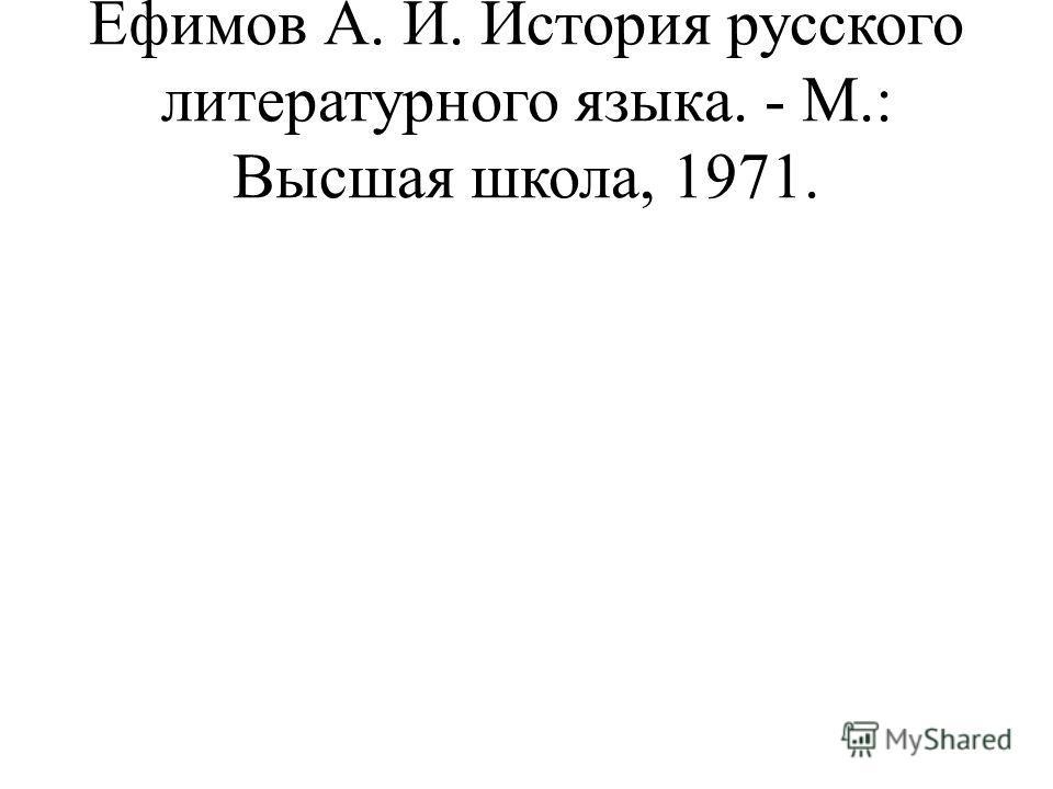 Ефимов А. И. История русского литературного языка. - М.: Высшая школа, 1971.