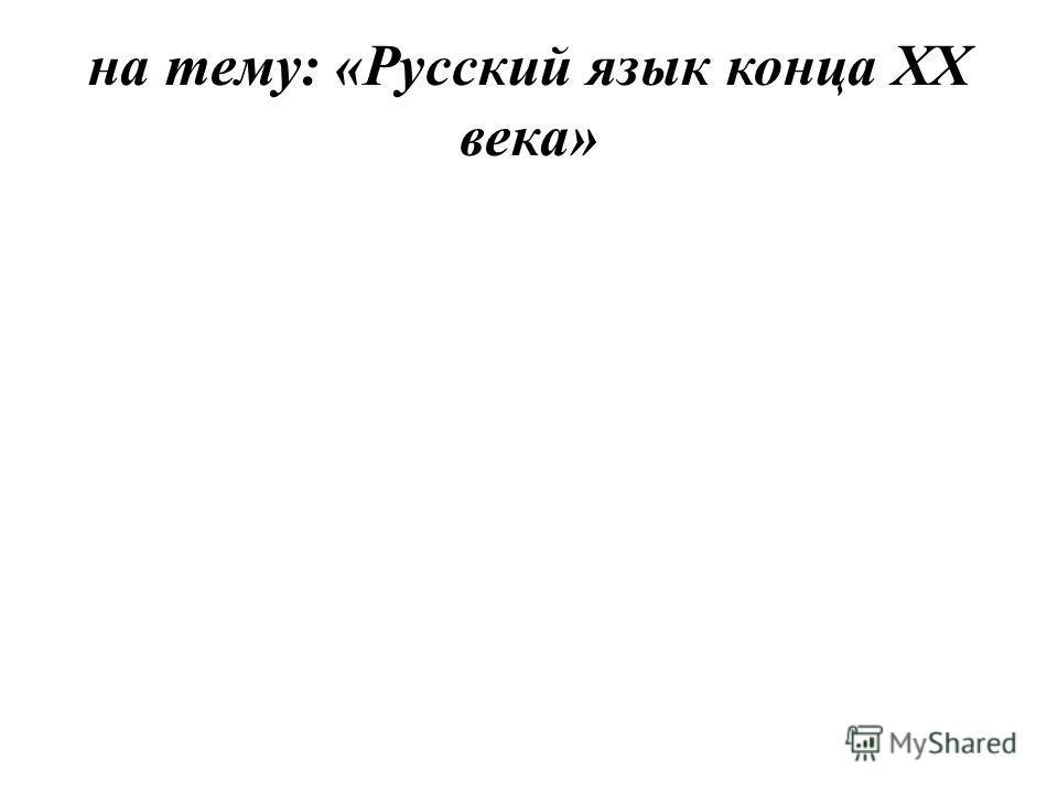 на тему: «Русский язык конца XX века»