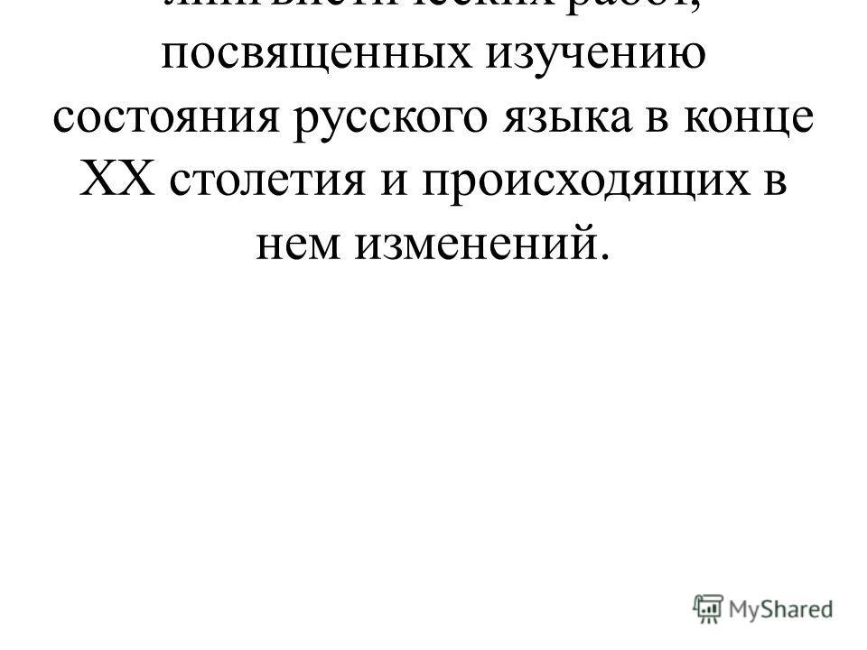 В последнее время появился ряд лингвистических работ, посвященных изучению состояния русского языка в конце XX столетия и происходящих в нем изменений.