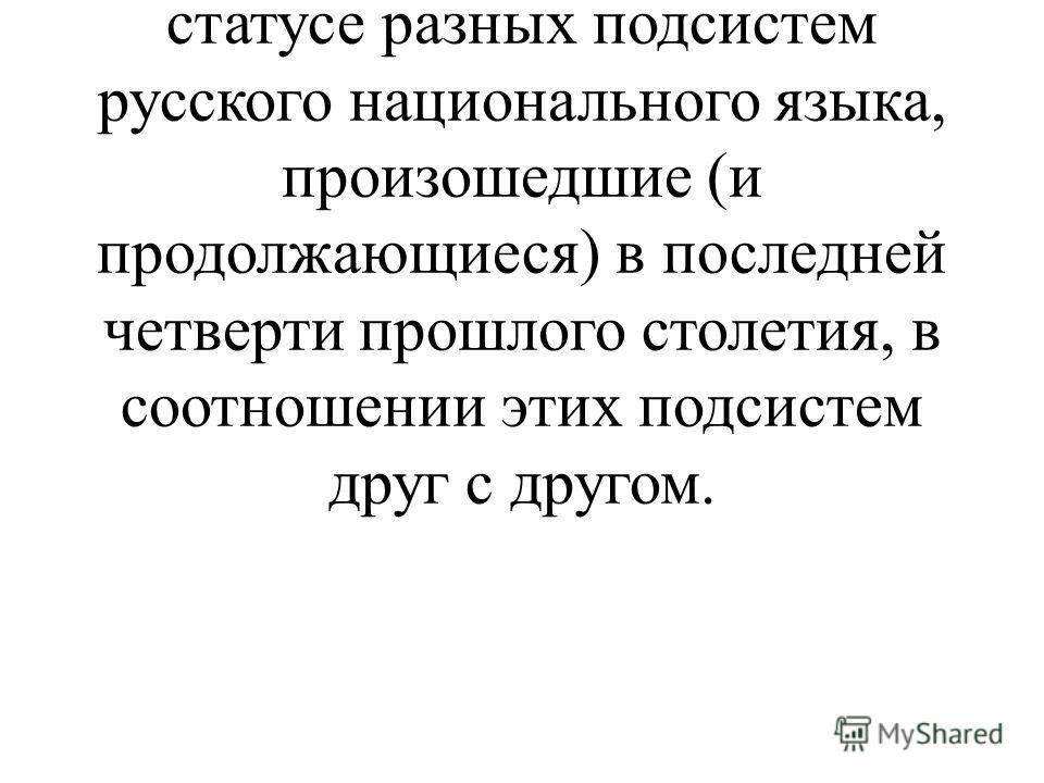 Именно этому посвящена данный реферат. В нем рассматриваются изменения в социальном и коммуникативном статусе разных подсистем русского национального языка, произошедшие (и продолжающиеся) в последней четверти прошлого столетия, в соотношении этих по