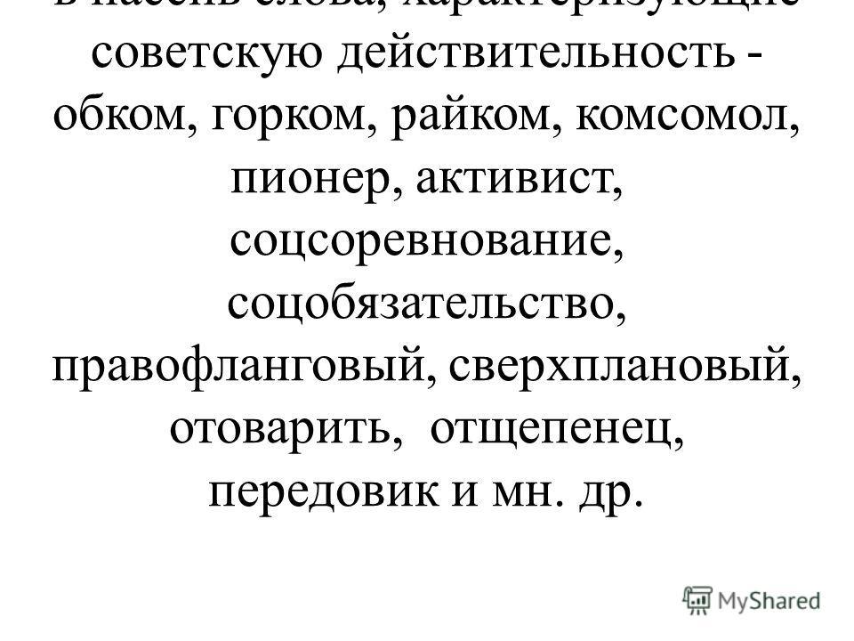 Процессу пополнения словаря противостоит процесс выбывания слов из словарного состава русского языка. Уже в первые годы перестройки уходят в пассив слова, характеризующие советскую действительность - обком, горком, райком, комсомол, пионер, активист,