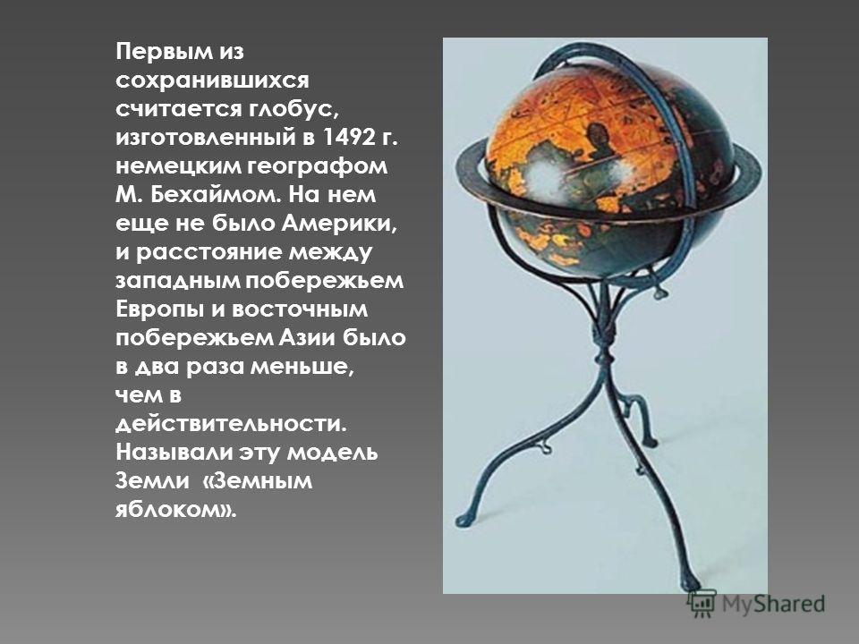 Первым из сохранившихся считается глобус, изготовленный в 1492 г. немецким географом М. Бехаймом. На нем еще не было Америки, и расстояние между западным побережьем Европы и восточным побережьем Азии было в два раза меньше, чем в действительности. На