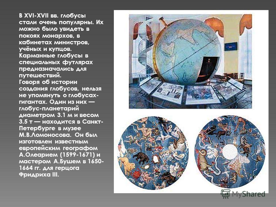 В XVI-XVII вв. глобусы стали очень популярны. Их можно было увидеть в покоях монархов, в кабинетах министров, учёных и купцов. Карманные глобусы в специальных футлярах предназначались для путешествий. Говоря об истории создания глобусов, нельзя не уп