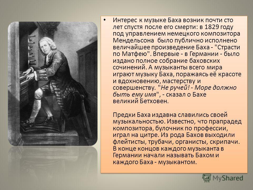 Интерес к музыке Баха возник почти сто лет спустя после его смерти: в 1829 году под управлением немецкого композитора Мендельсона было публично исполнено величайшее произведение Баха -