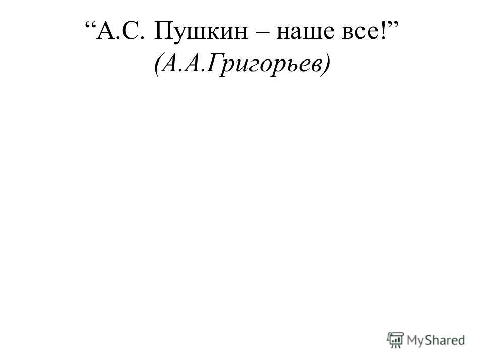 А.С. Пушкин – наше все! (А.А.Григорьев)