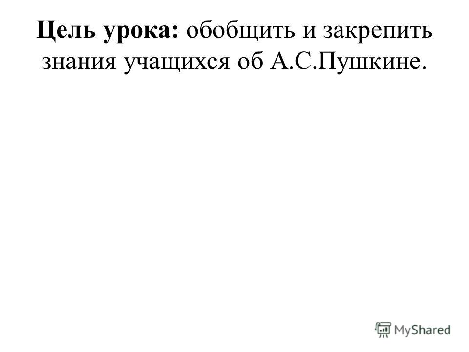 Цель урока: обобщить и закрепить знания учащихся об А.С.Пушкине.