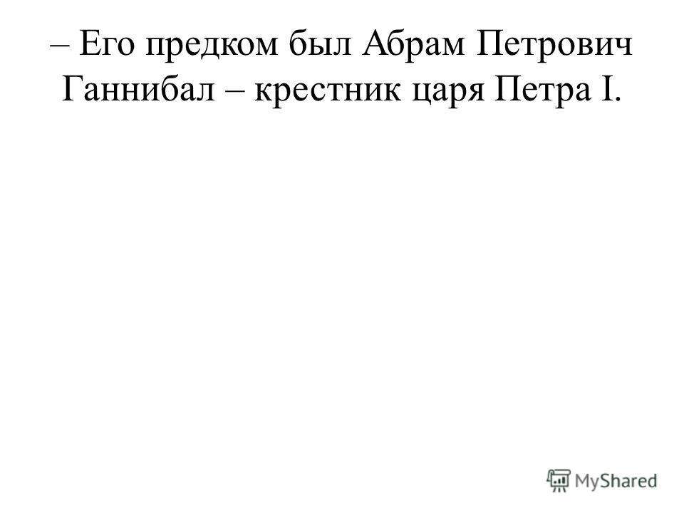 – Его предком был Абрам Петрович Ганнибал – крестник царя Петра I.