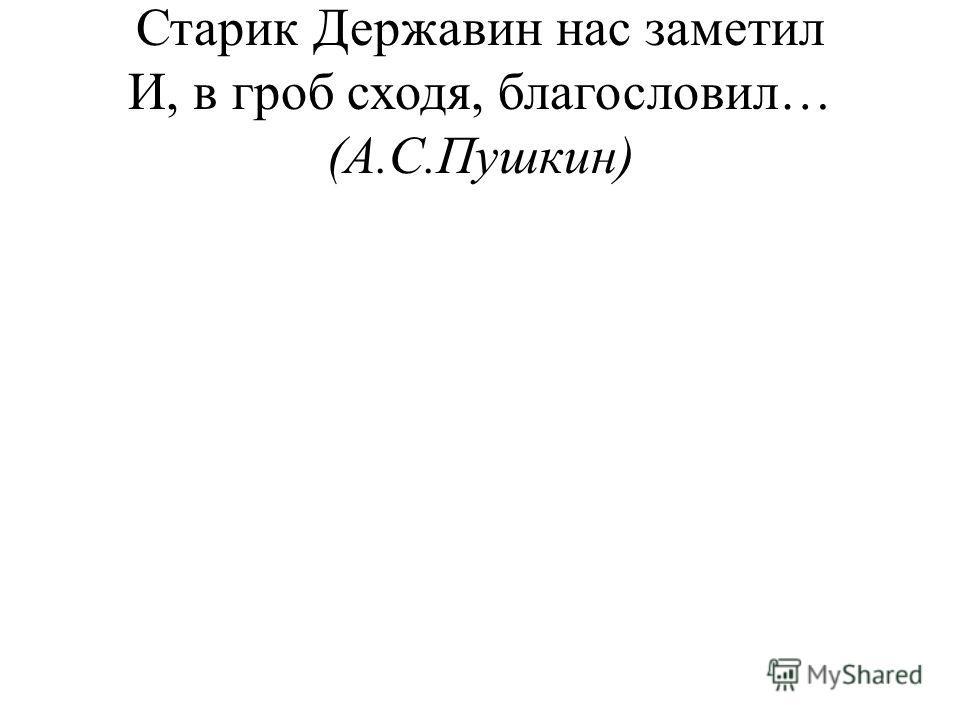 Старик Державин нас заметил И, в гроб сходя, благословил… (А.С.Пушкин)