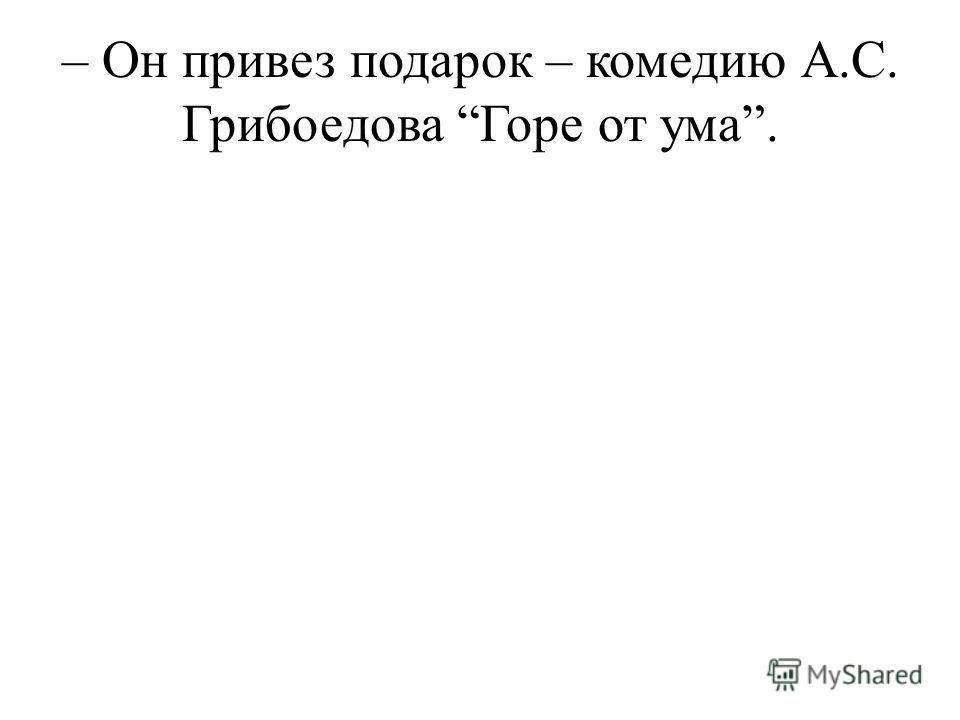 – Он привез подарок – комедию А.С. Грибоедова Горе от ума.