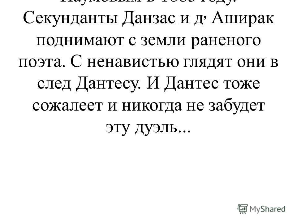 Слайд 10. Ученик 6: Картина Дуэль Пушкина с Дантесом написана художником А.А. Наумовым в 1885 году. Секунданты Данзас и д, Аширак поднимают с земли раненого поэта. С ненавистью глядят они в след Дантесу. И Дантес тоже сожалеет и никогда не забудет эт