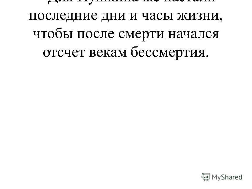 – Для Пушкина же настали последние дни и часы жизни, чтобы после смерти начался отсчет векам бессмертия.