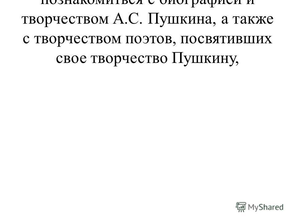 познакомиться с биографией и творчеством А.С. Пушкина, а также с творчеством поэтов, посвятивших свое творчество Пушкину,