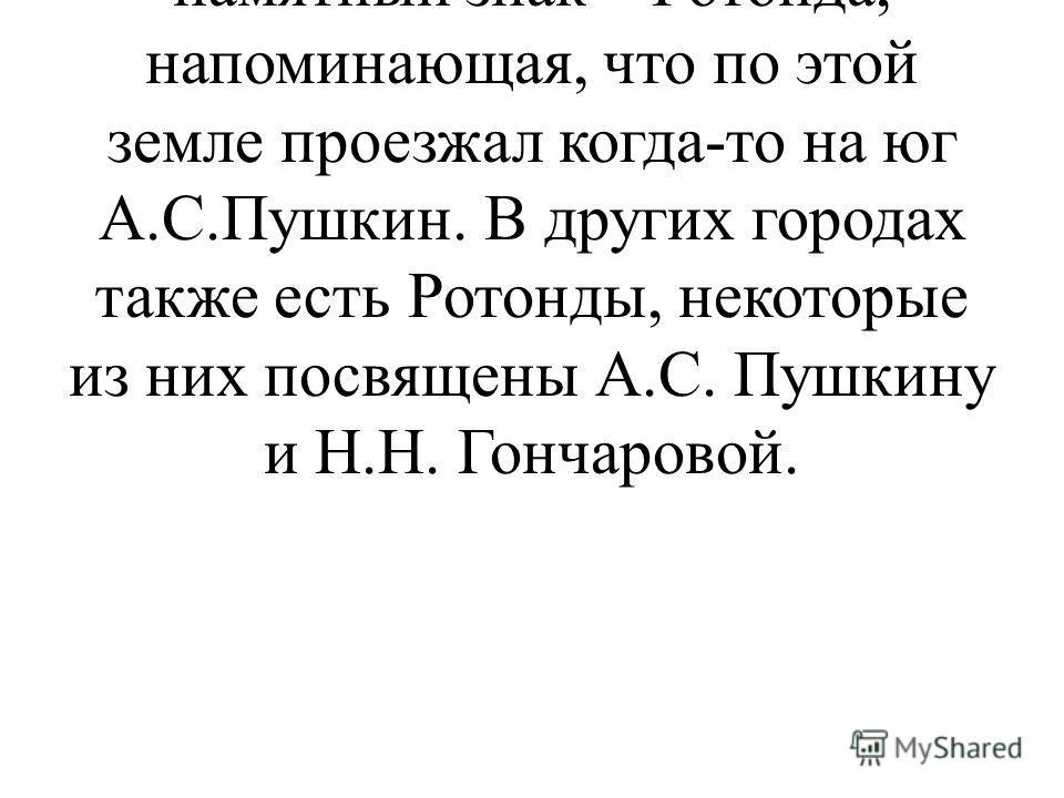 Слайд 16. Ученик 4: К 200- летию поэта, в Воронежской области был установлен памятный знак – Ротонда, напоминающая, что по этой земле проезжал когда-то на юг А.С.Пушкин. В других городах также есть Ротонды, некоторые из них посвящены А.С. Пушкину и Н