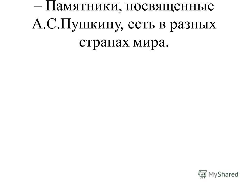 – Памятники, посвященные А.С.Пушкину, есть в разных странах мира.